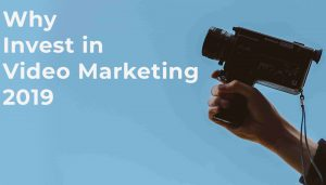 Why invest ins video marketing 2019